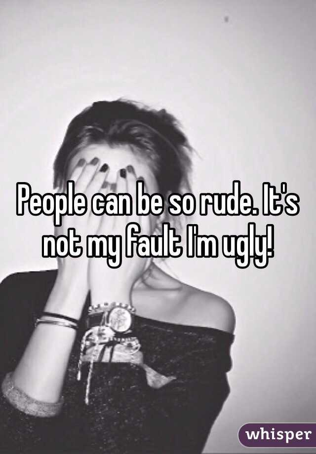People can be so rude. It's not my fault I'm ugly!