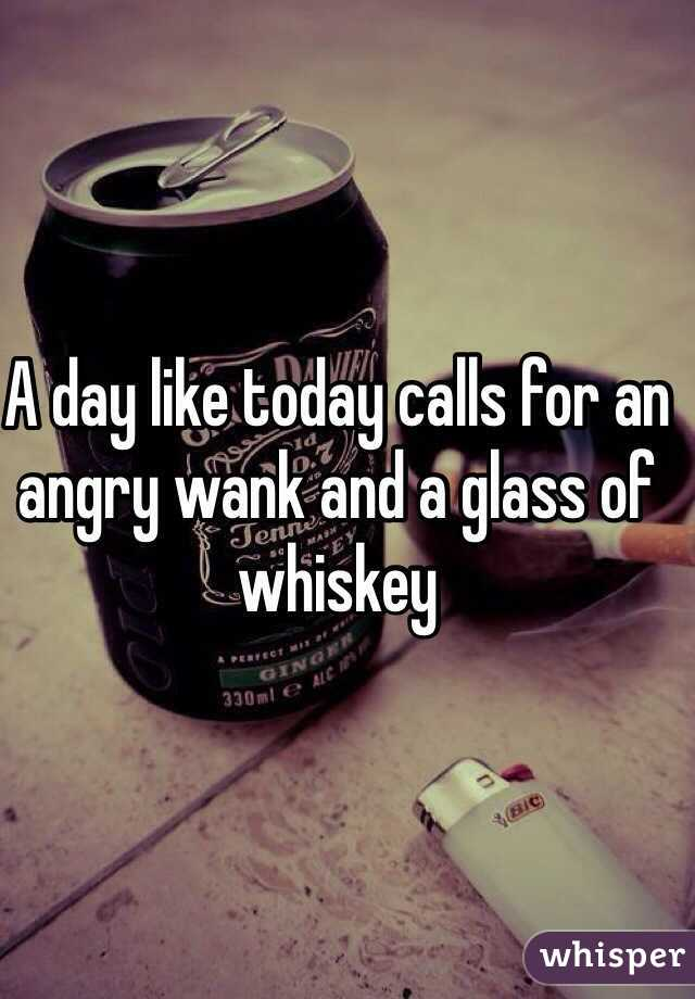 A day like today calls for an angry wank and a glass of whiskey
