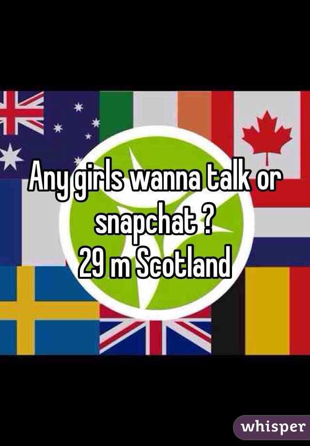 Any girls wanna talk or snapchat ?  29 m Scotland