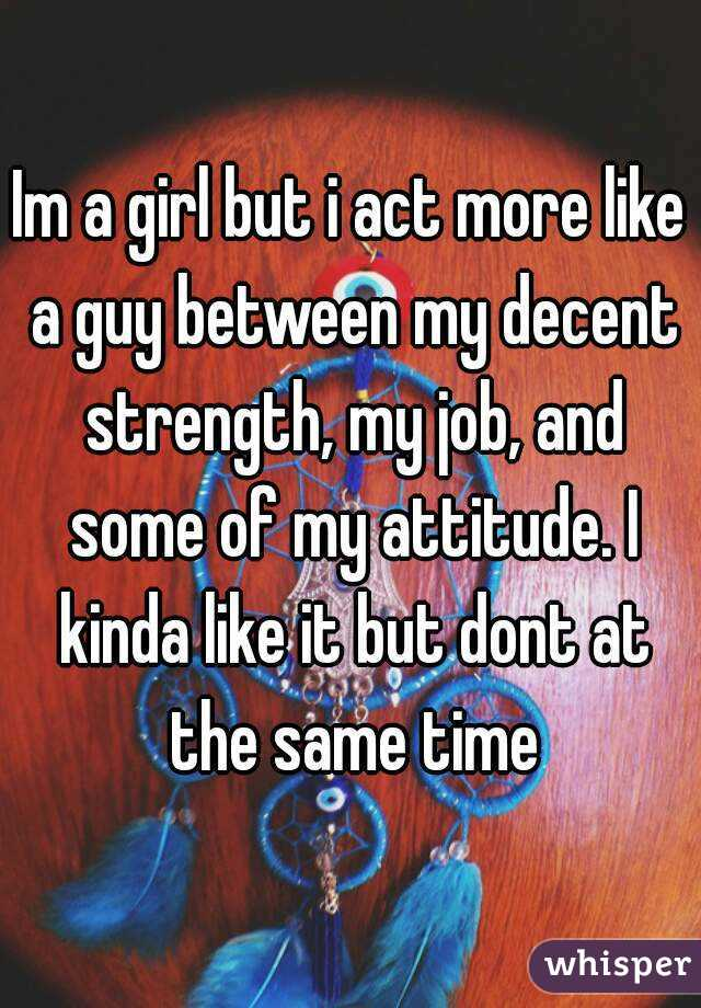 Im a girl but i act more like a guy between my decent strength, my job, and some of my attitude. I kinda like it but dont at the same time