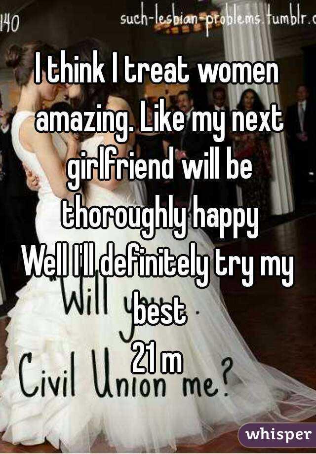 I think I treat women amazing. Like my next girlfriend will be thoroughly happy Well I'll definitely try my best 21 m