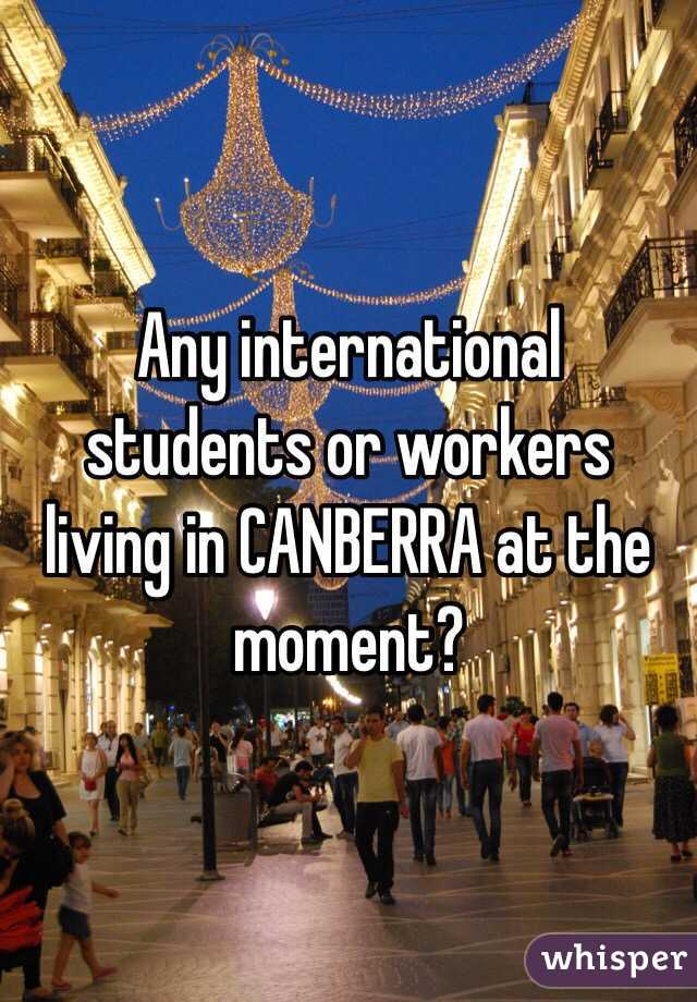Any international students or workers living in CANBERRA at the moment?