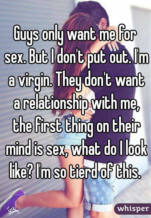 Guys only want me for sex. But I don't put out. I'm a virgin. They don't want a relationship with me, the first thing on their mind is sex, what do I look like? I'm so tierd of this.