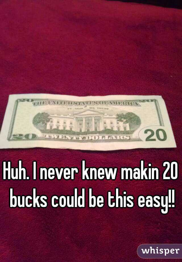 Huh. I never knew makin 20 bucks could be this easy!!