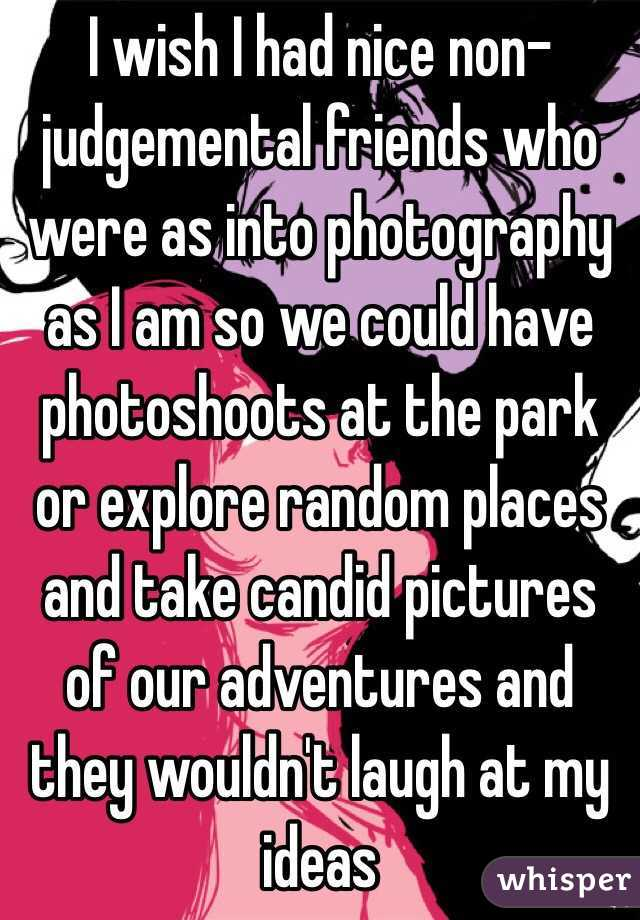 I wish I had nice non-judgemental friends who were as into photography as I am so we could have photoshoots at the park or explore random places and take candid pictures of our adventures and they wouldn't laugh at my ideas