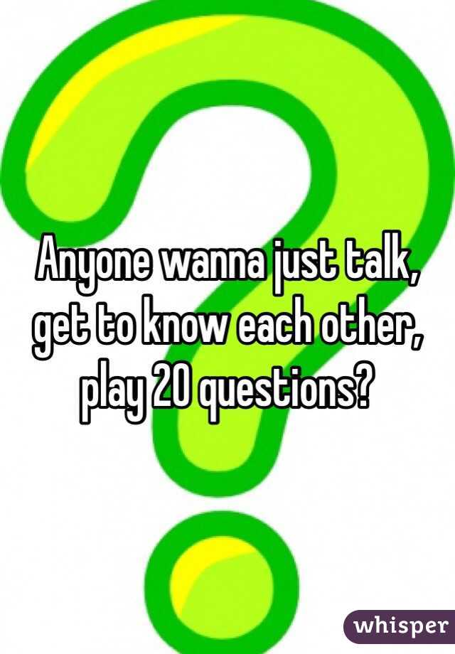 Anyone wanna just talk, get to know each other, play 20 questions?