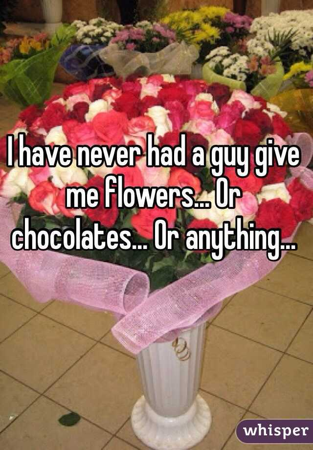 I have never had a guy give me flowers... Or chocolates... Or anything...