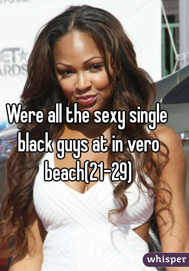 Were all the sexy single black guys at in vero beach(21-29)