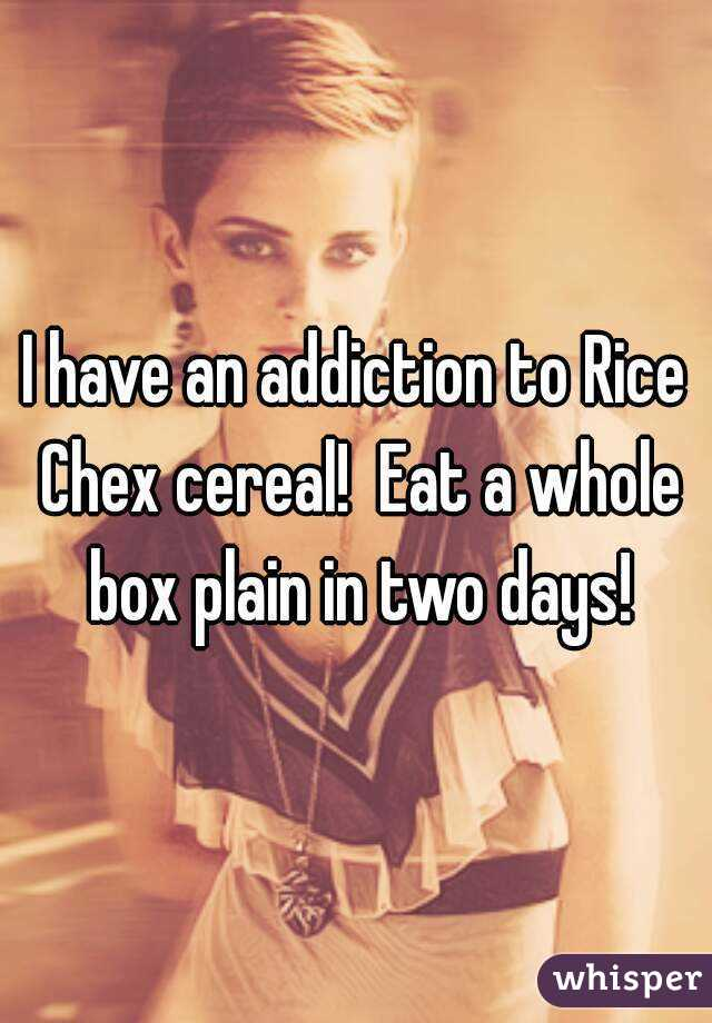 I have an addiction to Rice Chex cereal!  Eat a whole box plain in two days!