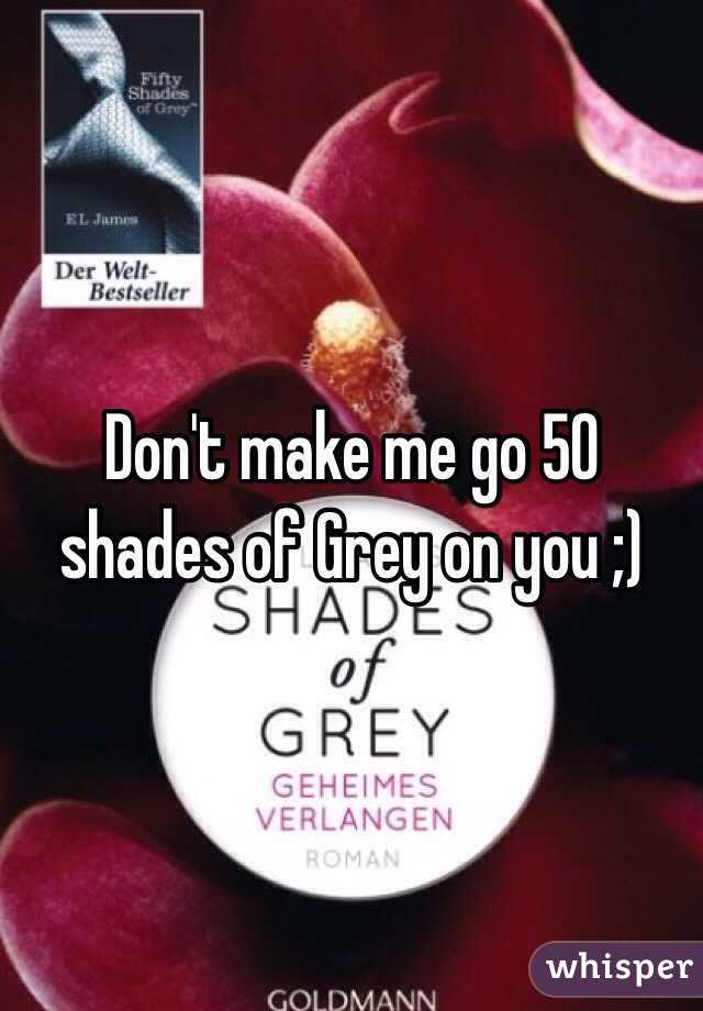 Don't make me go 50 shades of Grey on you ;)