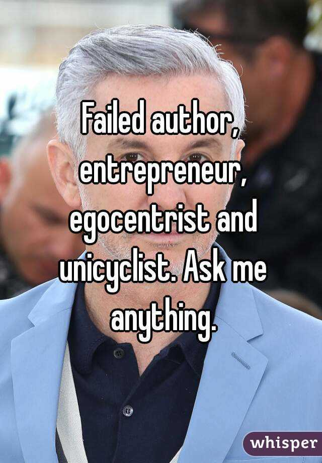Failed author, entrepreneur, egocentrist and unicyclist. Ask me anything.