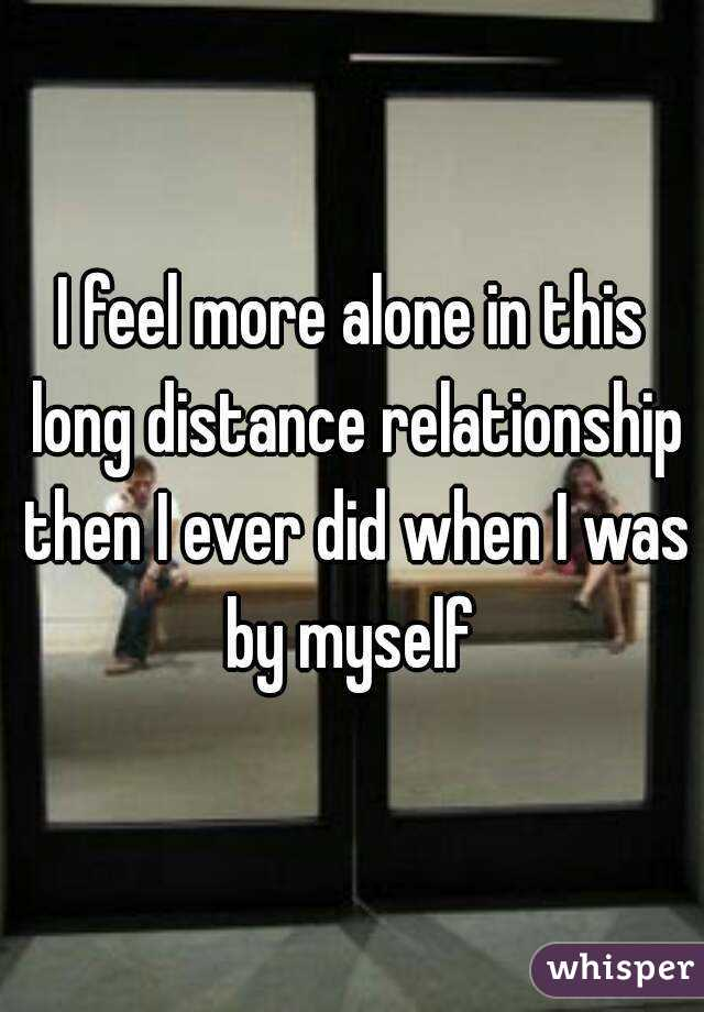 I feel more alone in this long distance relationship then I ever did when I was by myself