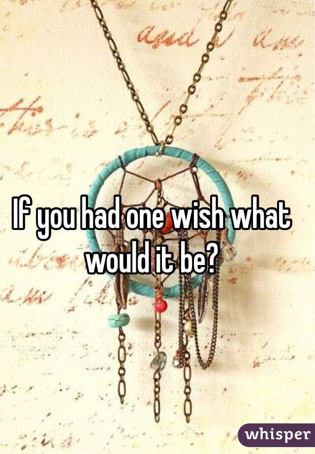 If you had one wish what would it be?