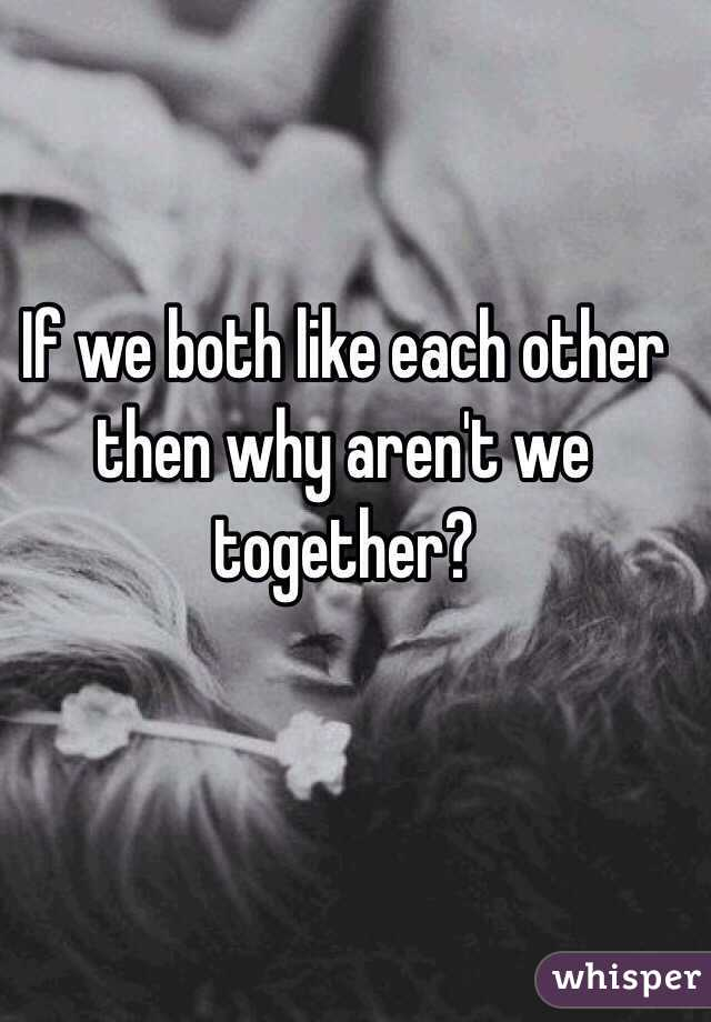 If we both like each other then why aren't we together?