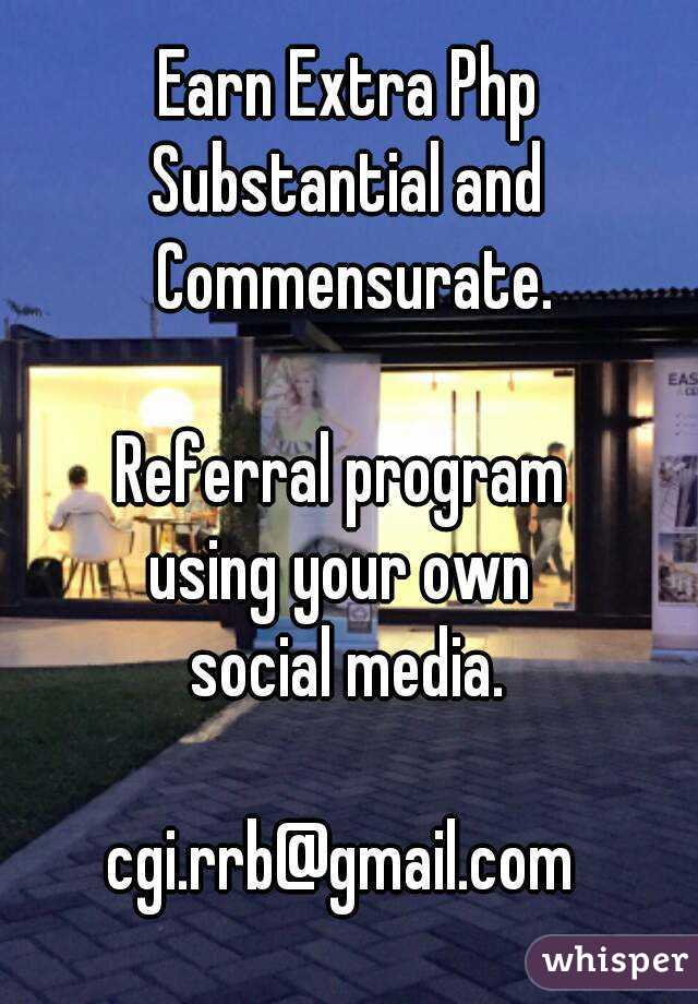 Earn Extra Php Substantial and Commensurate.  Referral program  using your own  social media.  cgi.rrb@gmail.com