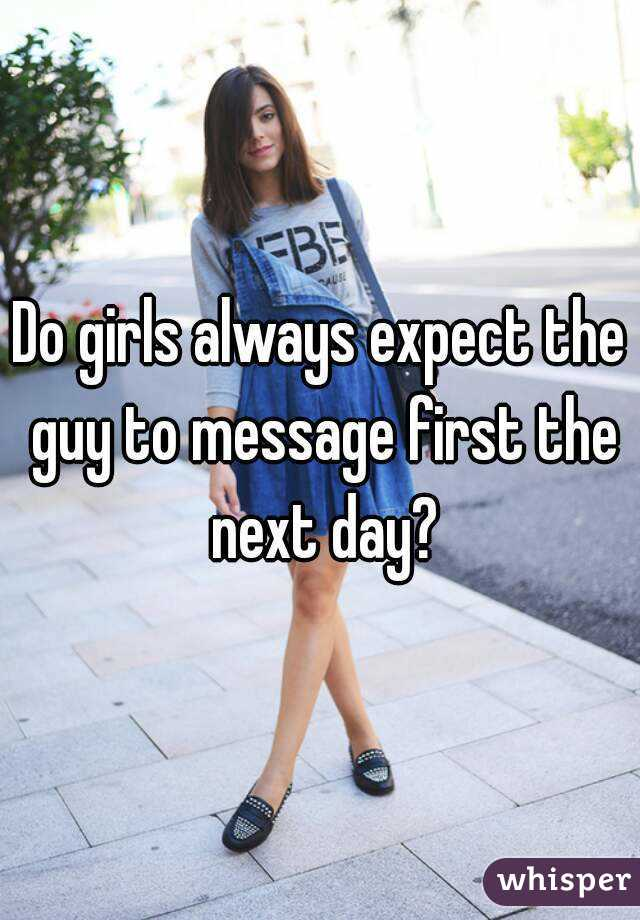 Do girls always expect the guy to message first the next day?