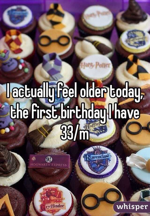 I actually feel older today, the first birthday I have 33/m