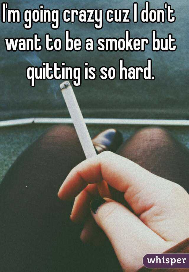 I'm going crazy cuz I don't want to be a smoker but quitting is so hard.
