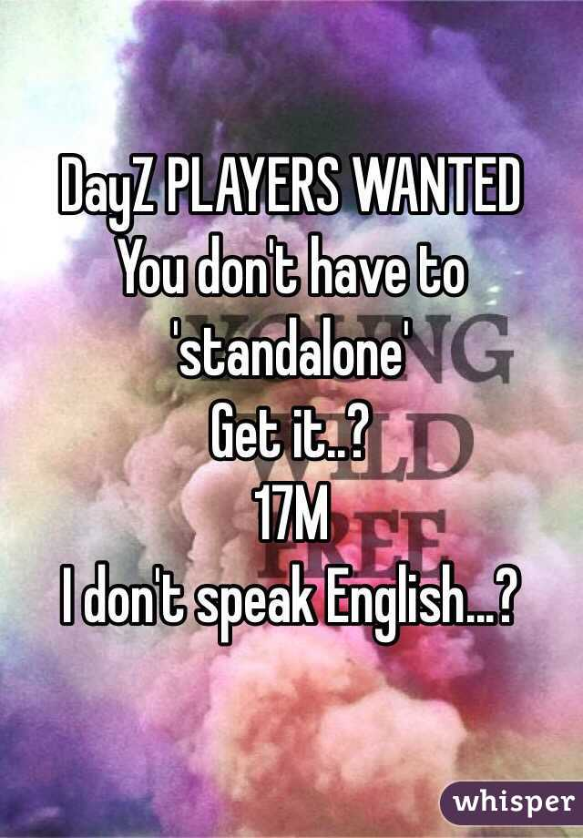 DayZ PLAYERS WANTED You don't have to 'standalone' Get it..? 17M I don't speak English...?