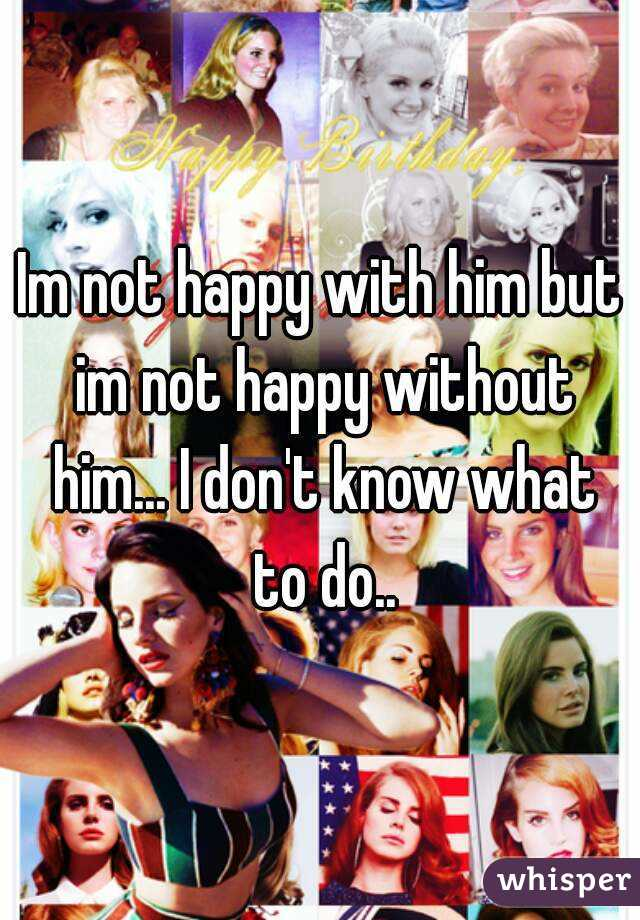 Im not happy with him but im not happy without him... I don't know what to do..