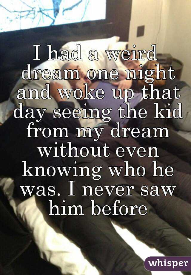 I had a weird dream one night and woke up that day seeing the kid from my dream without even knowing who he was. I never saw him before