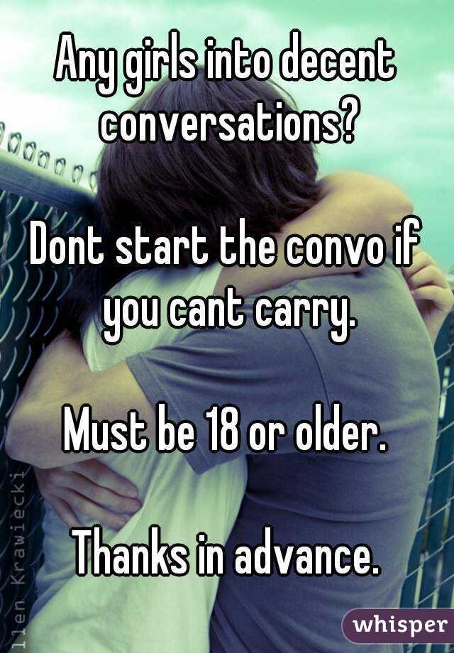 Any girls into decent conversations?  Dont start the convo if you cant carry.  Must be 18 or older.  Thanks in advance.