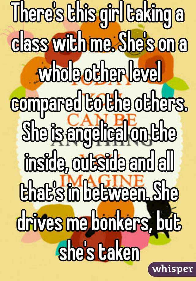 There's this girl taking a class with me. She's on a whole other level compared to the others. She is angelical on the inside, outside and all that's in between. She drives me bonkers, but she's taken