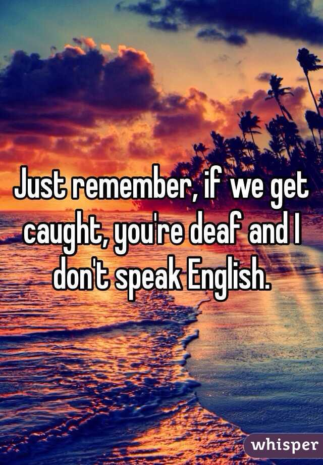 Just remember, if we get caught, you're deaf and I don't speak English.