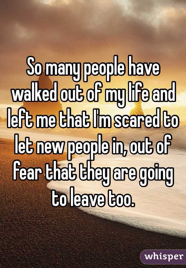So many people have walked out of my life and left me that I'm scared to let new people in, out of fear that they are going to leave too.
