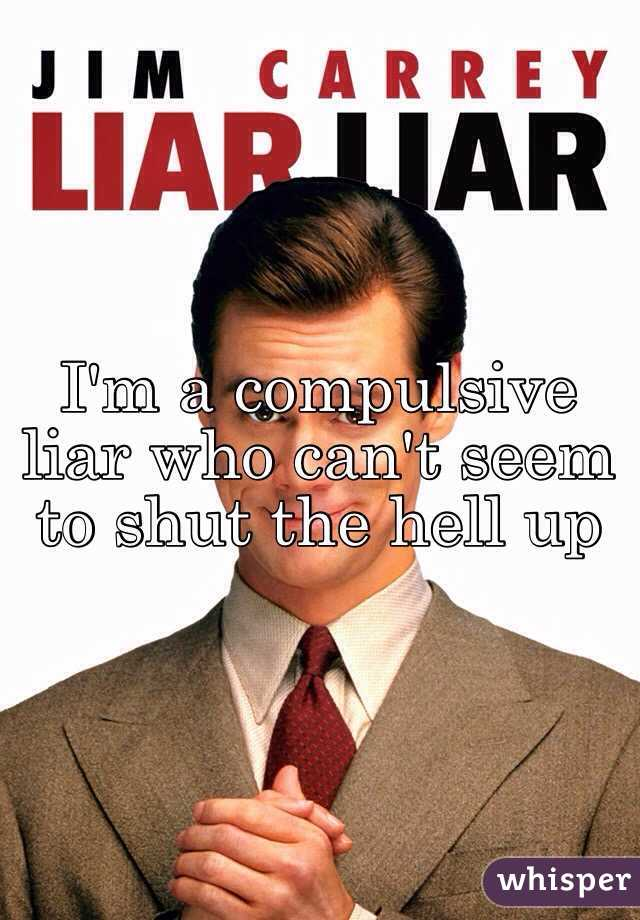 I'm a compulsive liar who can't seem to shut the hell up