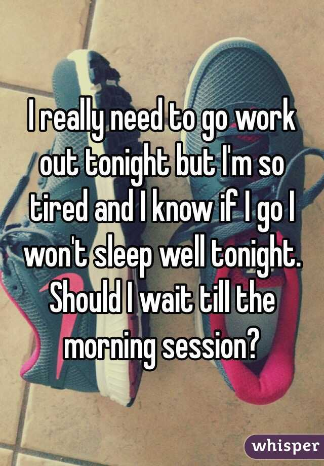 I really need to go work out tonight but I'm so tired and I know if I go I won't sleep well tonight. Should I wait till the morning session?