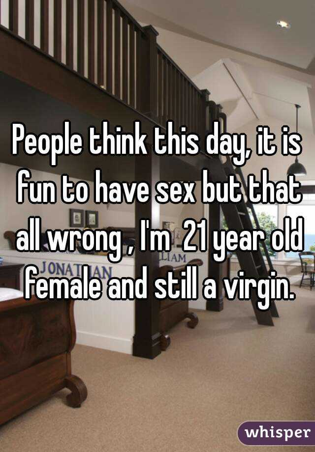 People think this day, it is fun to have sex but that all wrong , I'm  21 year old female and still a virgin.