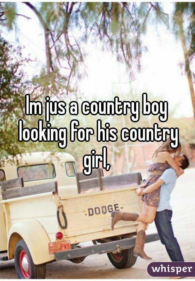 Im jus a country boy looking for his country girl,