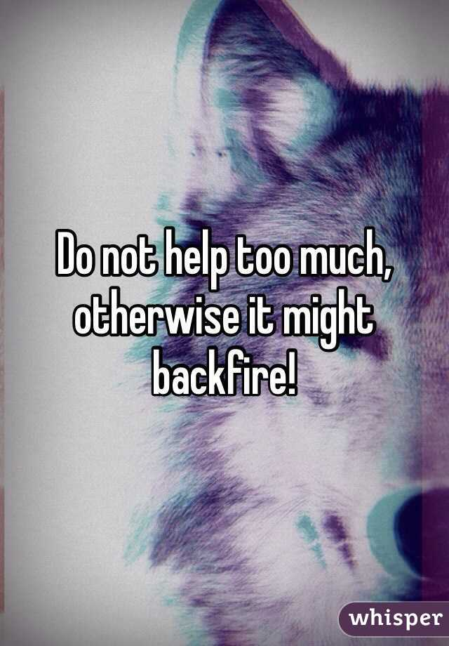 Do not help too much, otherwise it might backfire!