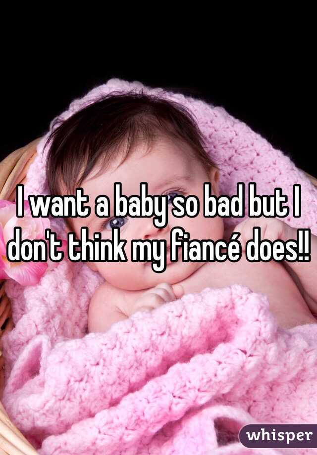 I want a baby so bad but I don't think my fiancé does!!
