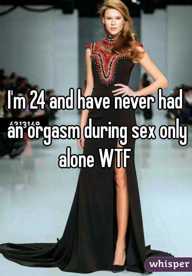 I'm 24 and have never had an orgasm during sex only alone WTF