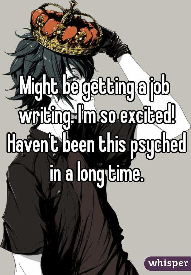 Might be getting a job writing. I'm so excited! Haven't been this psyched in a long time.