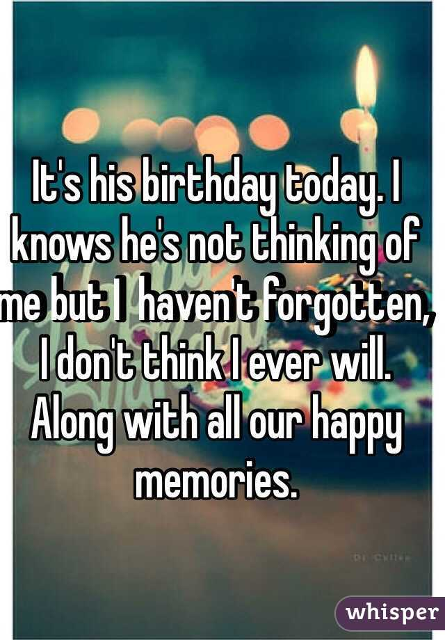 It's his birthday today. I knows he's not thinking of me but I  haven't forgotten, I don't think I ever will. Along with all our happy memories.