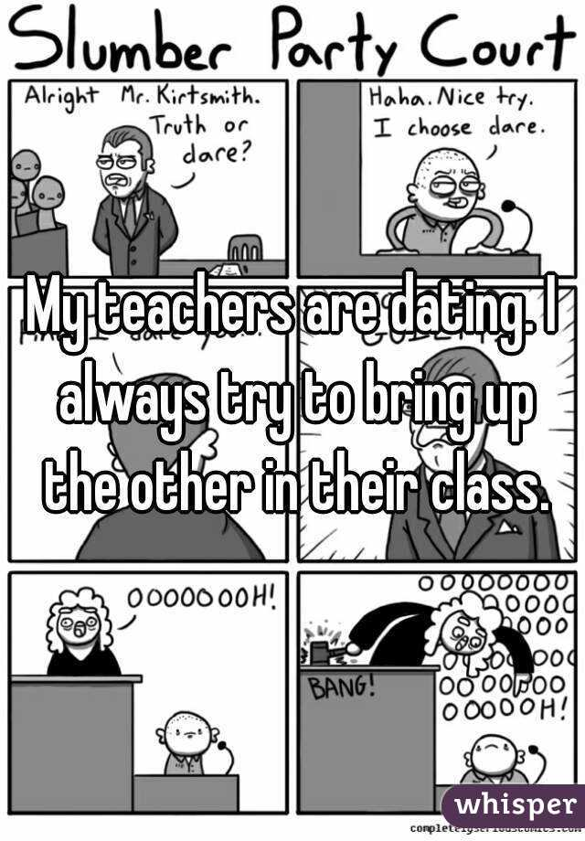 My teachers are dating. I always try to bring up the other in their class.