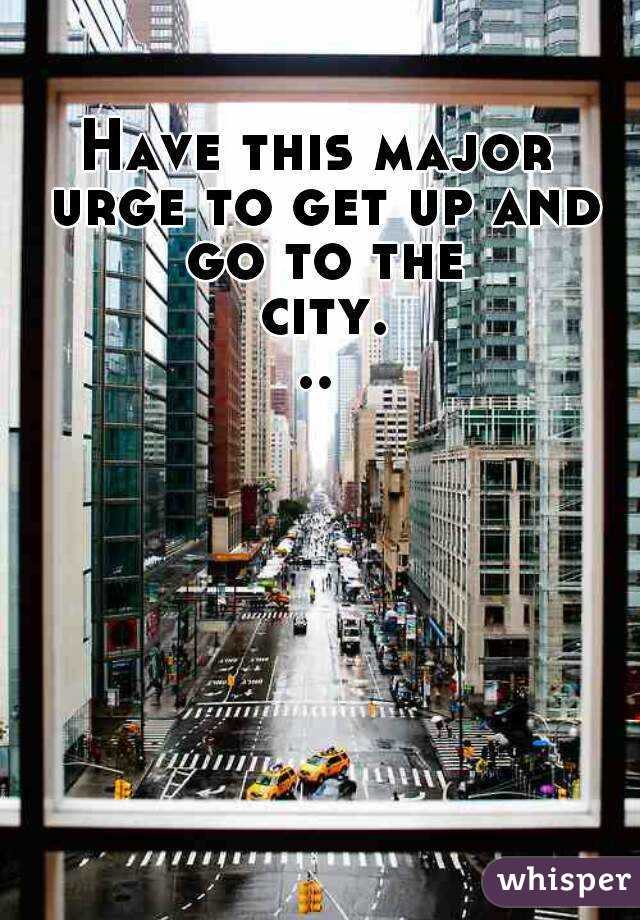 Have this major urge to get up and go to the city...