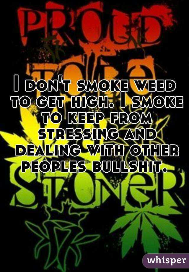 I don't smoke weed to get high. I smoke to keep from stressing and dealing with other peoples bullshit.