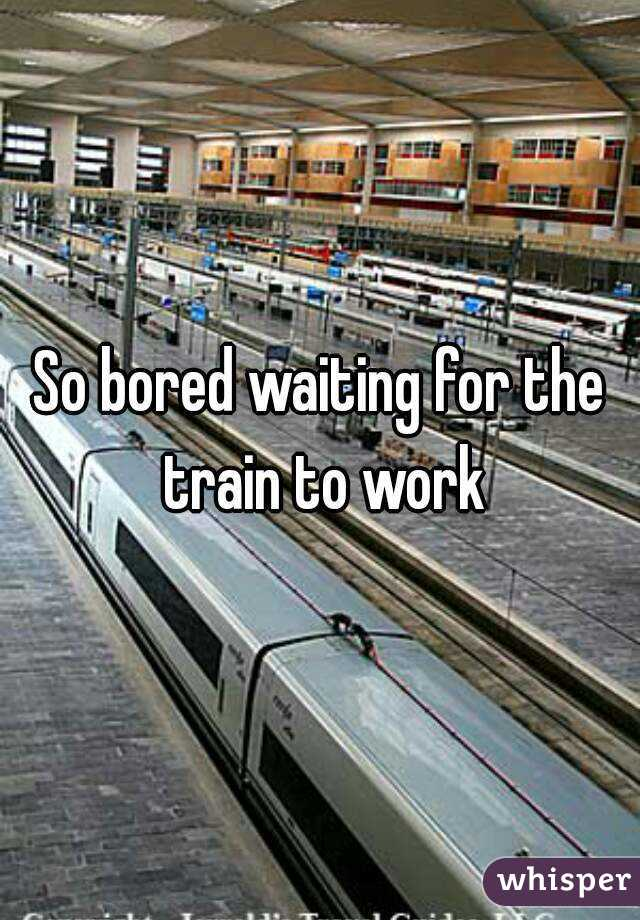 So bored waiting for the train to work