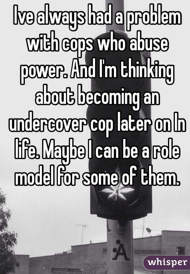 Ive always had a problem with cops who abuse power. And I'm thinking about becoming an undercover cop later on In life. Maybe I can be a role model for some of them.