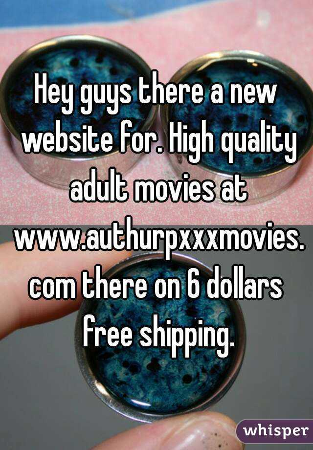 Hey guys there a new website for. High quality adult movies at www.authurpxxxmovies.com there on 6 dollars free shipping.
