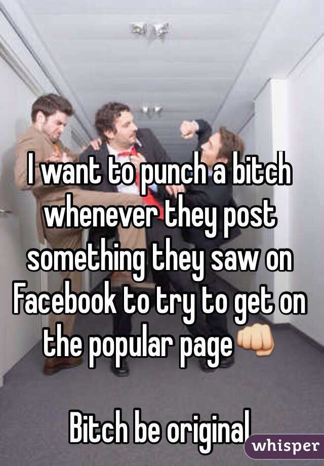 I want to punch a bitch  whenever they post something they saw on Facebook to try to get on the popular page👊  Bitch be original