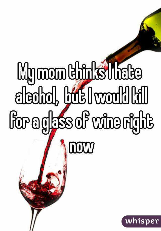 My mom thinks I hate alcohol,  but I would kill for a glass of wine right now