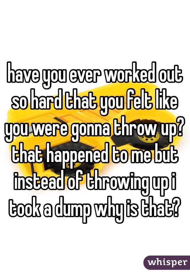 have you ever worked out so hard that you felt like you were gonna throw up? that happened to me but instead of throwing up i took a dump why is that?