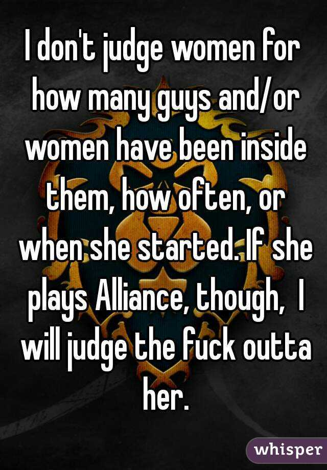 I don't judge women for how many guys and/or women have been inside them, how often, or when she started. If she plays Alliance, though,  I will judge the fuck outta her.