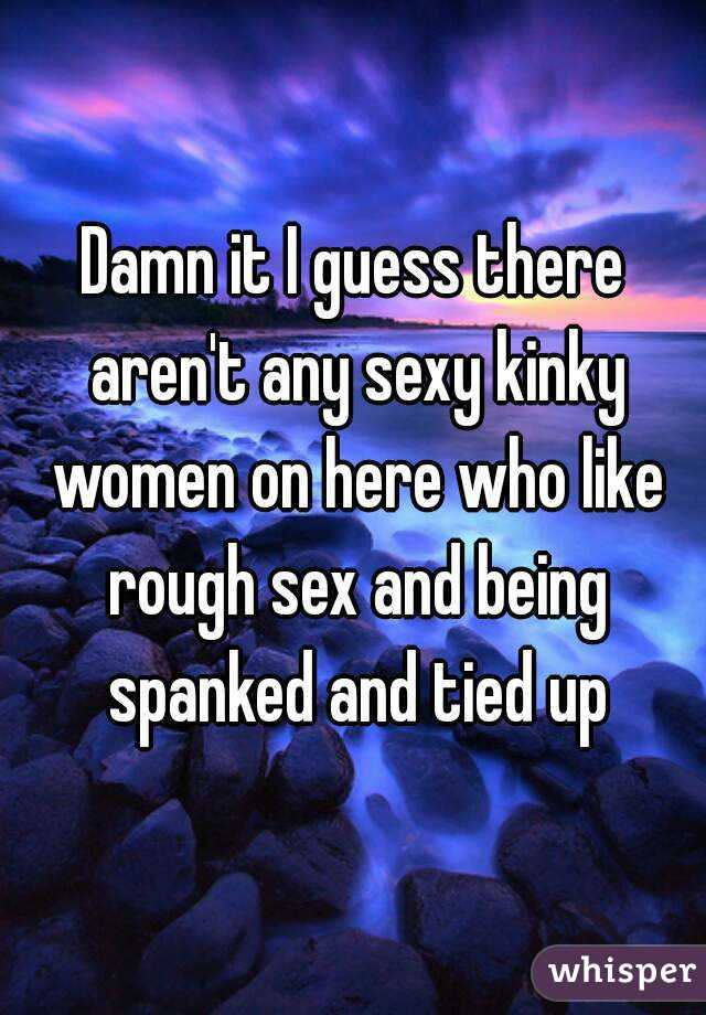 Damn it I guess there aren't any sexy kinky women on here who like rough sex and being spanked and tied up