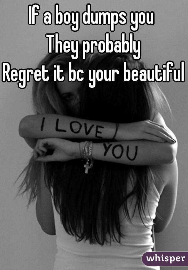 If a boy dumps you  They probably Regret it bc your beautiful